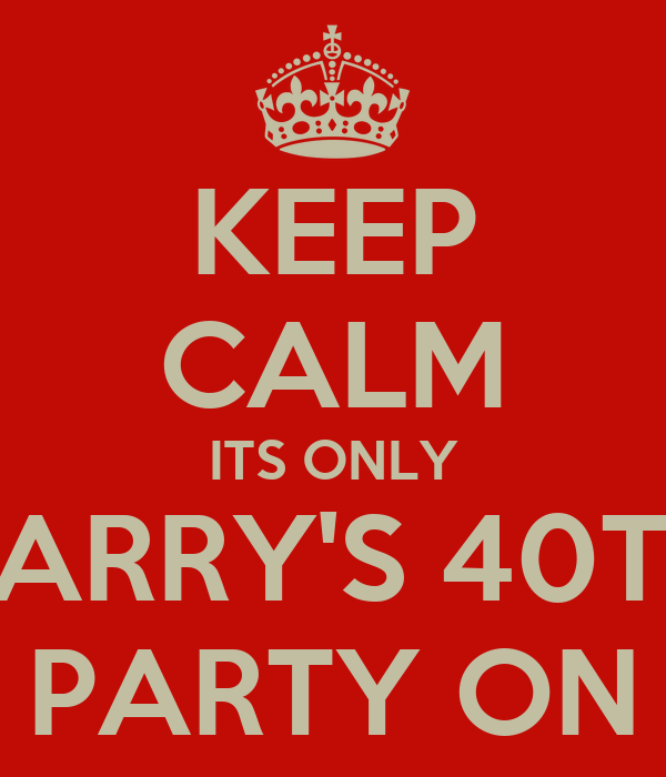 KEEP CALM ITS ONLY BARRY'S 40TH PARTY ON