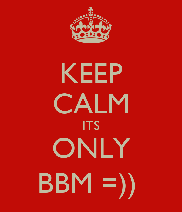 KEEP CALM ITS ONLY BBM =))