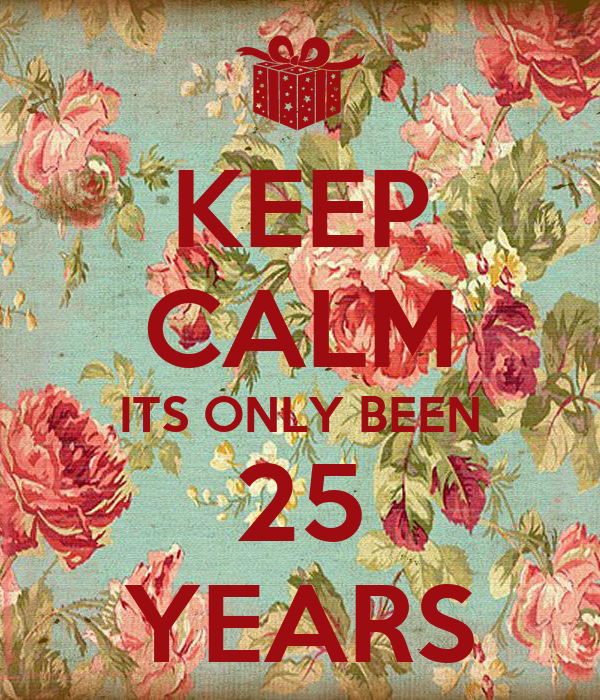 KEEP CALM ITS ONLY BEEN 25 YEARS