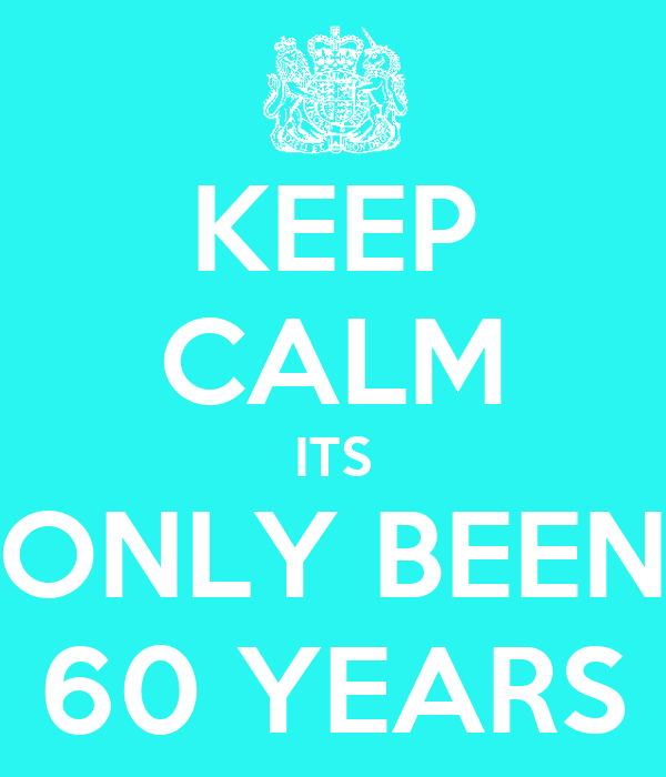 KEEP CALM ITS ONLY BEEN 60 YEARS