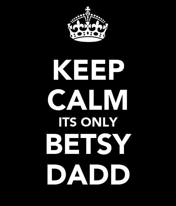 KEEP CALM ITS ONLY BETSY DADD