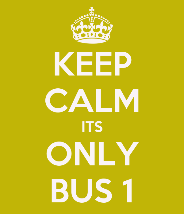 KEEP CALM ITS ONLY BUS 1