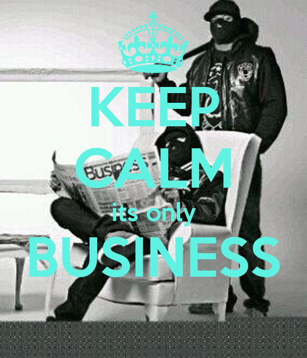 KEEP CALM its only BUSINESS