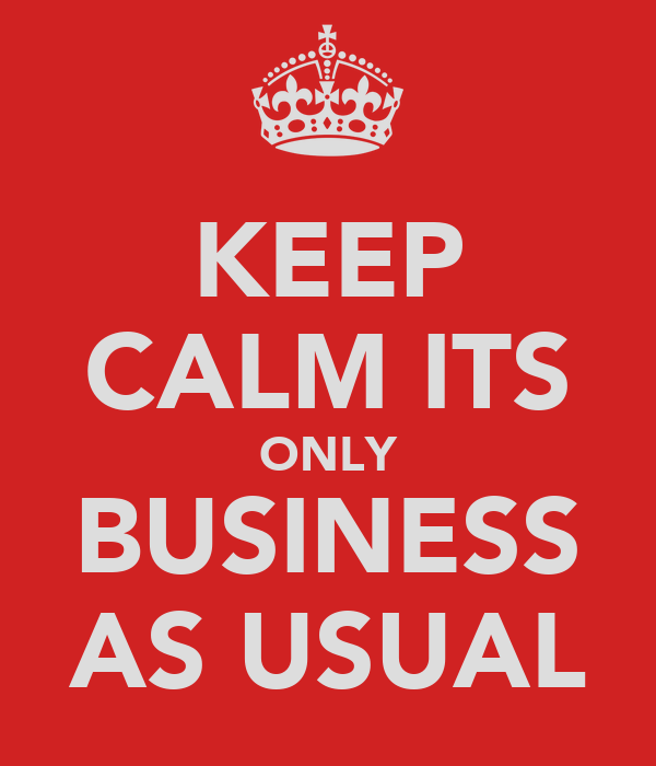 KEEP CALM ITS ONLY BUSINESS AS USUAL