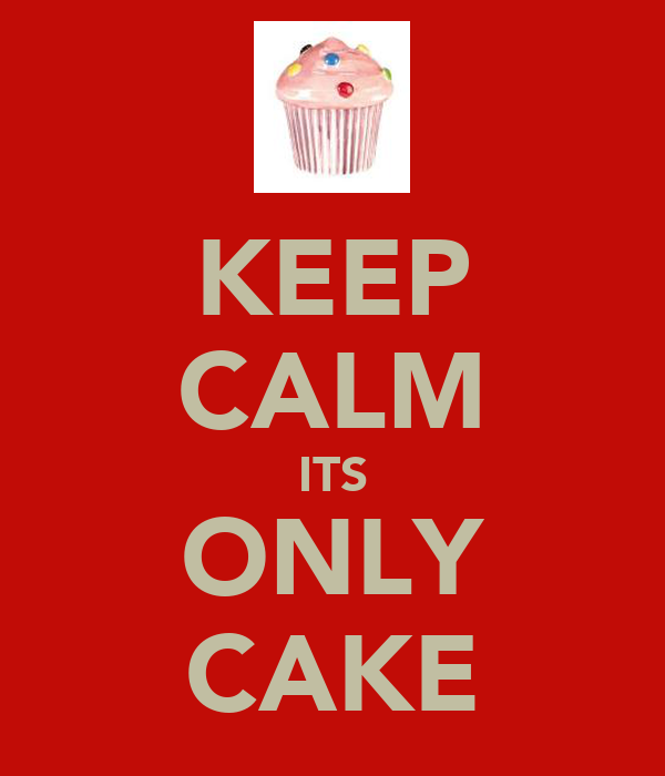 KEEP CALM ITS ONLY CAKE