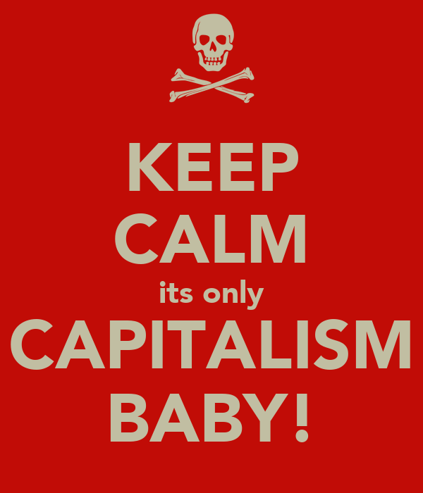 KEEP CALM its only CAPITALISM BABY!