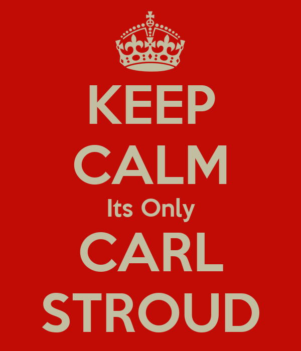KEEP CALM Its Only CARL STROUD
