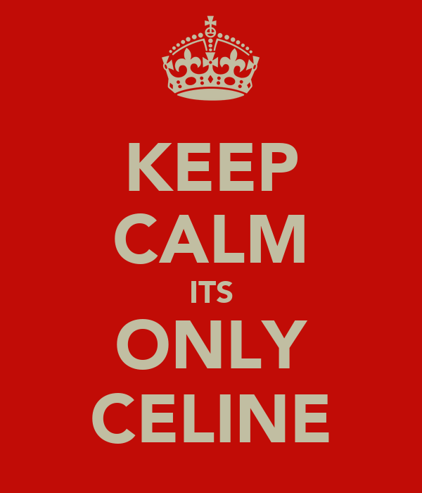 KEEP CALM ITS ONLY CELINE
