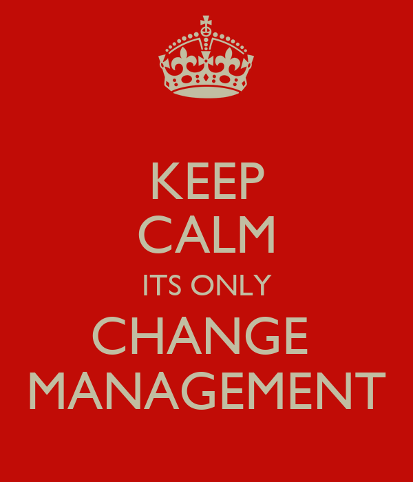 KEEP CALM ITS ONLY CHANGE  MANAGEMENT