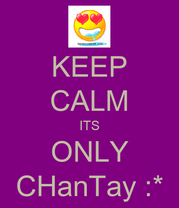 KEEP CALM ITS ONLY CHanTay :*