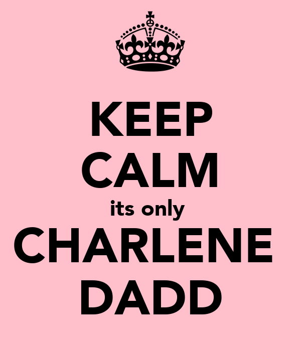 KEEP CALM its only  CHARLENE  DADD