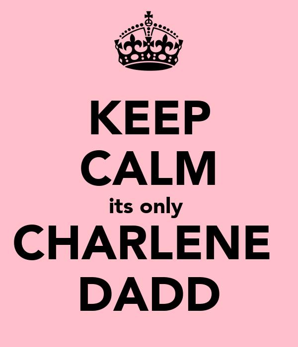 KEEP CALM its only  CHARLENE  DADD