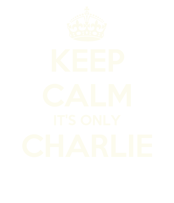 KEEP CALM IT'S ONLY CHARLIE