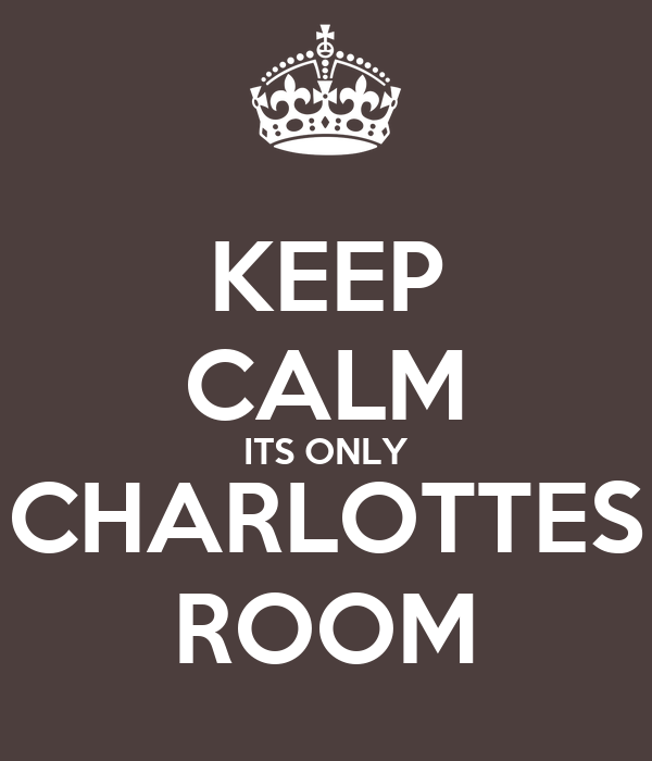KEEP CALM ITS ONLY CHARLOTTES ROOM