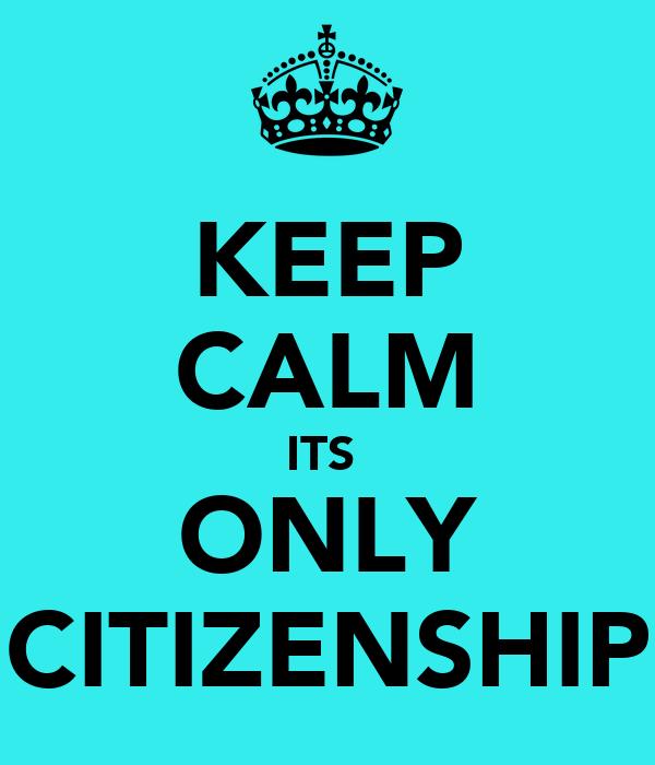KEEP CALM ITS  ONLY CITIZENSHIP