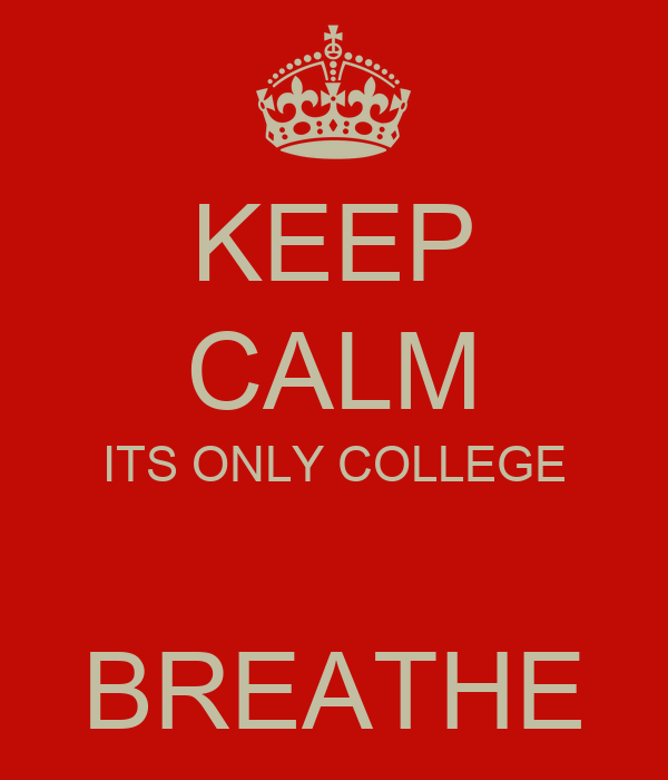 KEEP CALM ITS ONLY COLLEGE  BREATHE