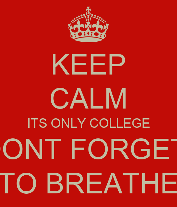 KEEP CALM ITS ONLY COLLEGE DONT FORGET  TO BREATHE