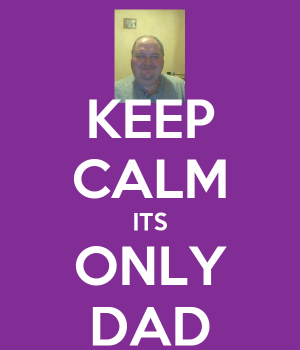 KEEP CALM ITS ONLY DAD