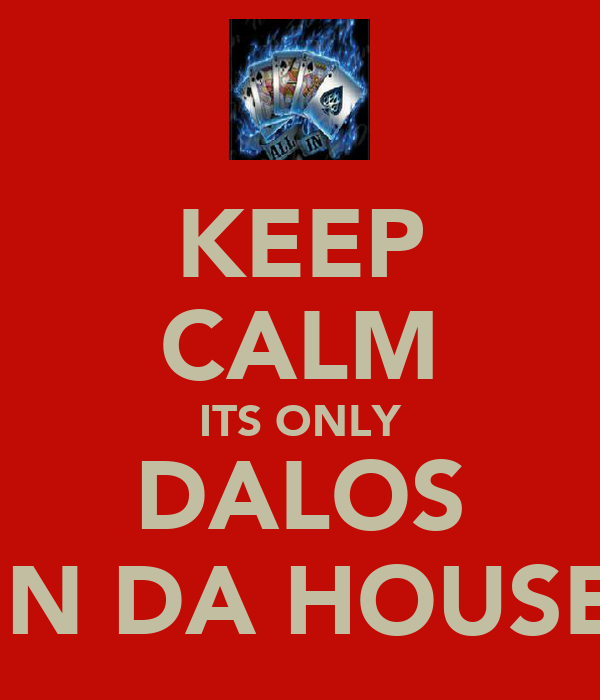 KEEP CALM ITS ONLY DALOS IN DA HOUSE