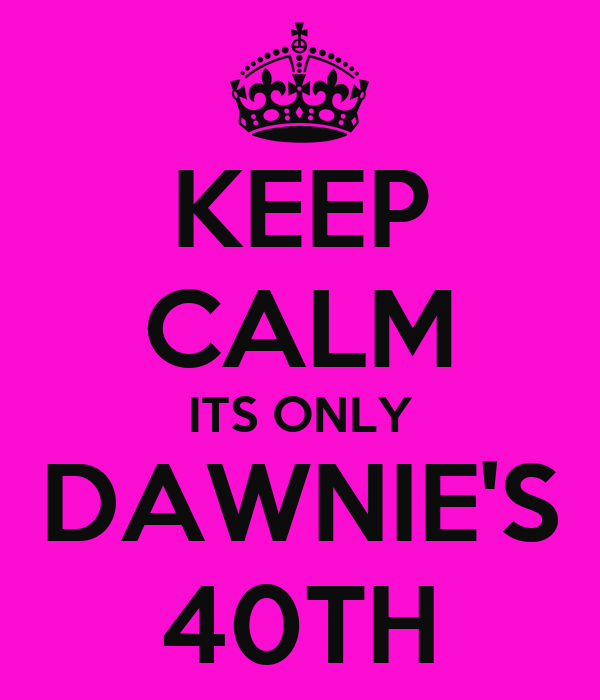 KEEP CALM ITS ONLY DAWNIE'S 40TH