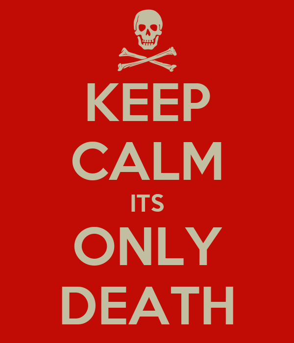 KEEP CALM ITS ONLY DEATH