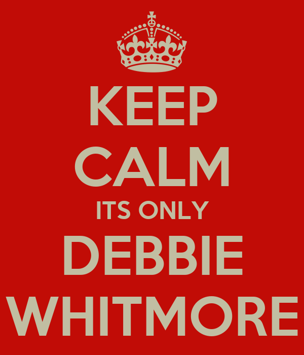 KEEP CALM ITS ONLY DEBBIE WHITMORE