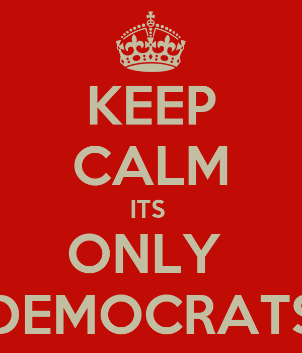 KEEP CALM ITS  ONLY  DEMOCRATS