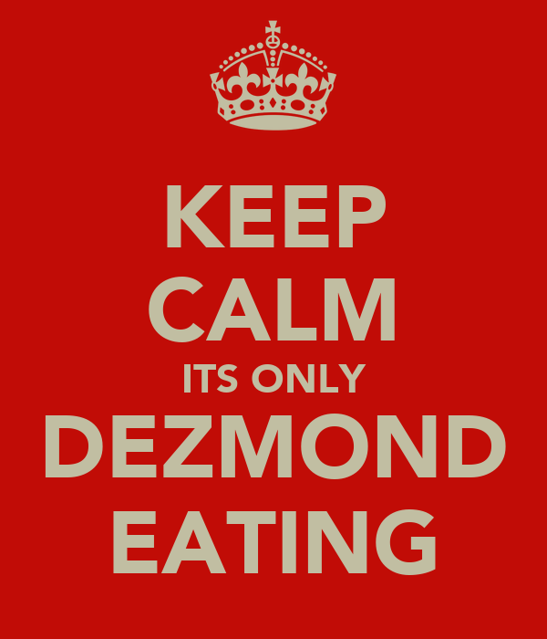 KEEP CALM ITS ONLY DEZMOND EATING