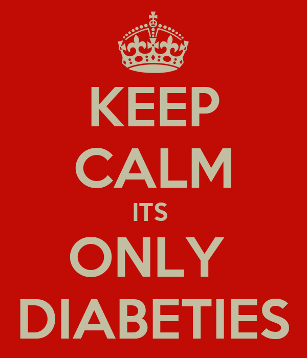 KEEP CALM ITS  ONLY  DIABETIES