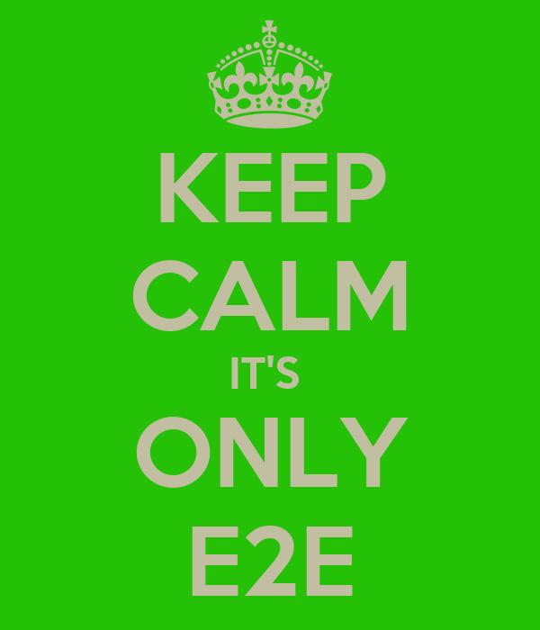 KEEP CALM IT'S  ONLY E2E