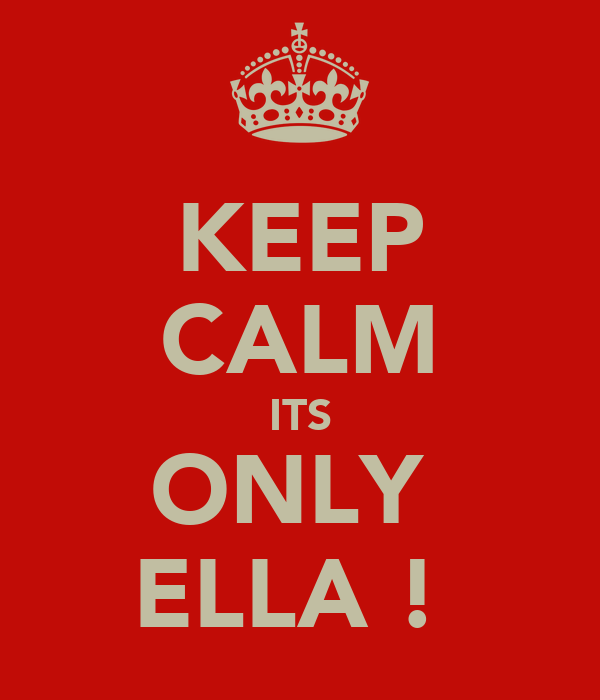 KEEP CALM ITS ONLY  ELLA !