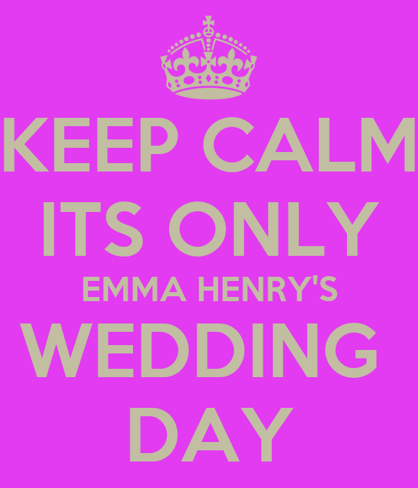 KEEP CALM ITS ONLY EMMA HENRY'S WEDDING  DAY