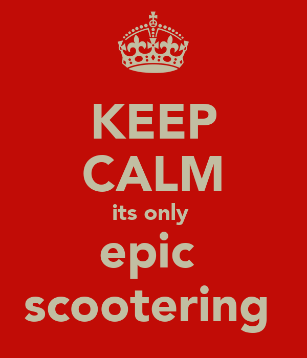 KEEP CALM its only  epic  scootering