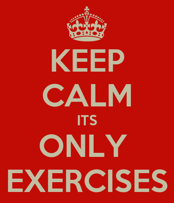 KEEP CALM ITS ONLY  EXERCISES