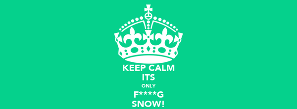 KEEP CALM ITS ONLY F****G SNOW!