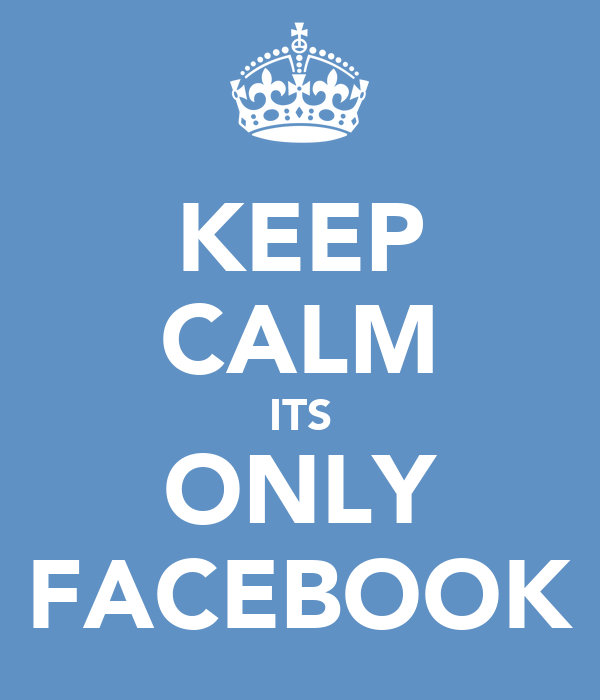 KEEP CALM ITS ONLY FACEBOOK