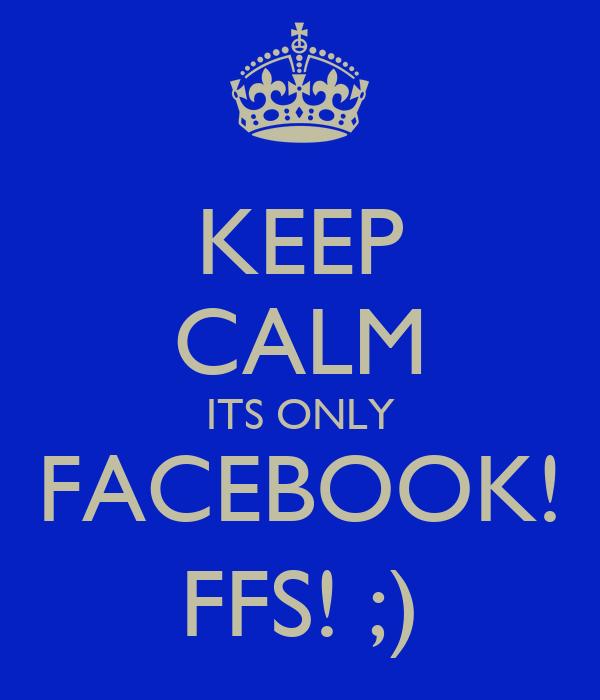 KEEP CALM ITS ONLY FACEBOOK! FFS! ;)