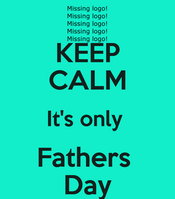 KEEP CALM It's only  Fathers  Day