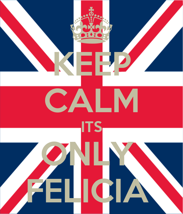 KEEP CALM ITS ONLY  FELICIA