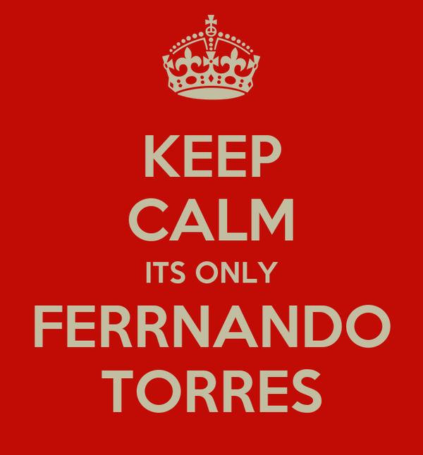 KEEP CALM ITS ONLY FERRNANDO TORRES