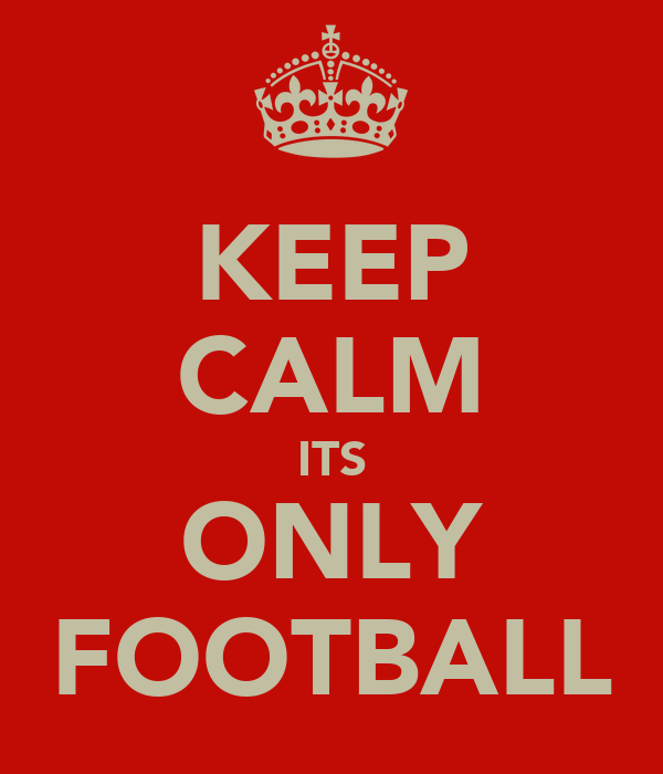 KEEP CALM ITS ONLY FOOTBALL