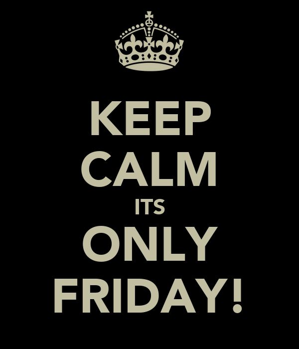 KEEP CALM ITS ONLY FRIDAY!