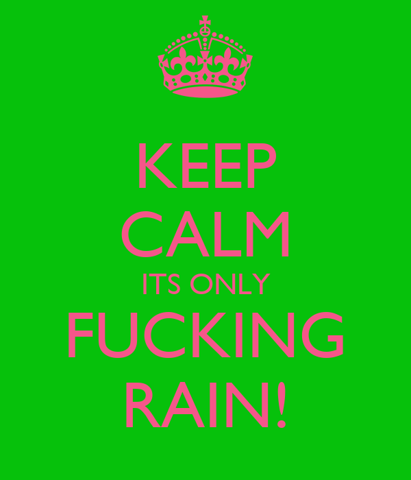 KEEP CALM ITS ONLY FUCKING RAIN!