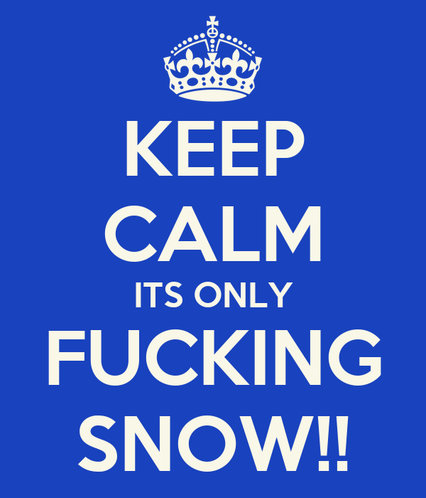KEEP CALM ITS ONLY FUCKING SNOW!!