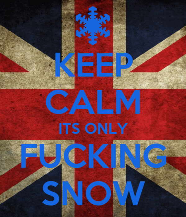 KEEP CALM ITS ONLY FUCKING SNOW