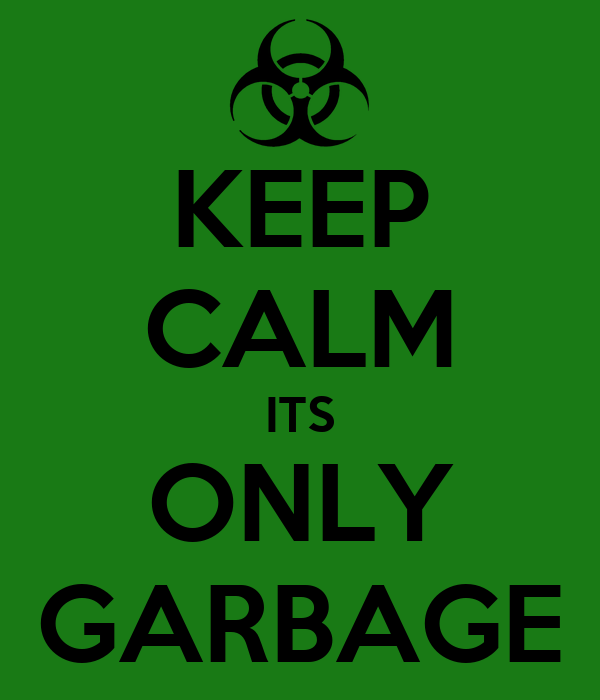 KEEP CALM ITS ONLY GARBAGE