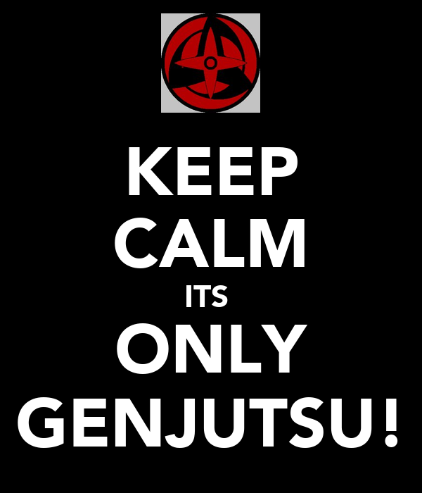 KEEP CALM ITS  ONLY GENJUTSU!