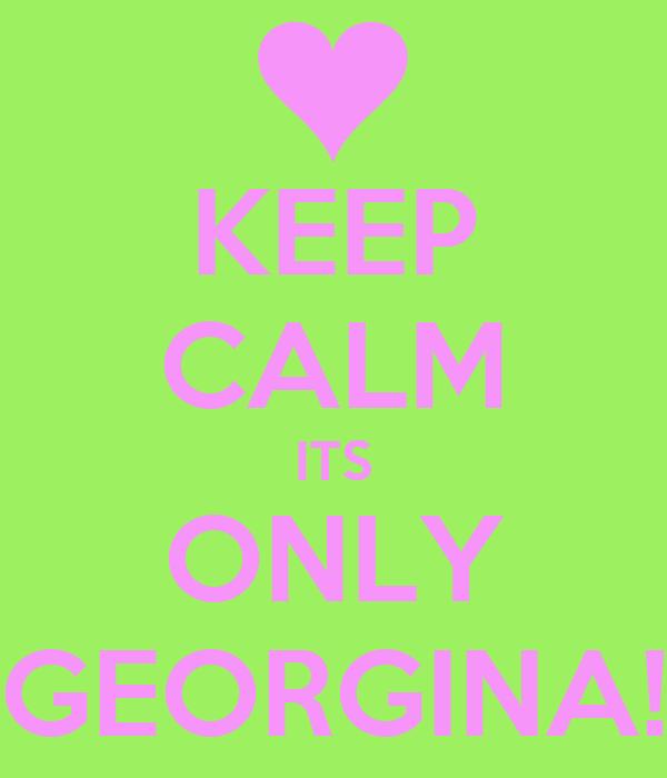 KEEP CALM ITS ONLY GEORGINA!