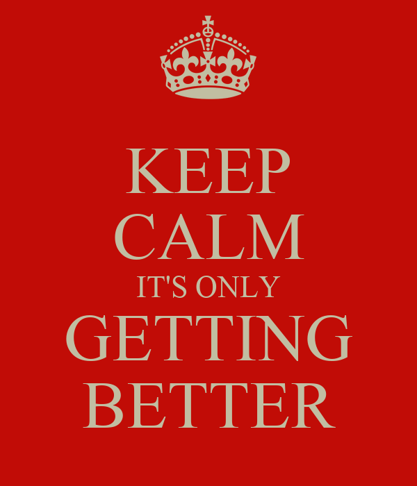 KEEP CALM IT'S ONLY GETTING BETTER