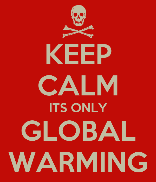 KEEP CALM ITS ONLY GLOBAL WARMING
